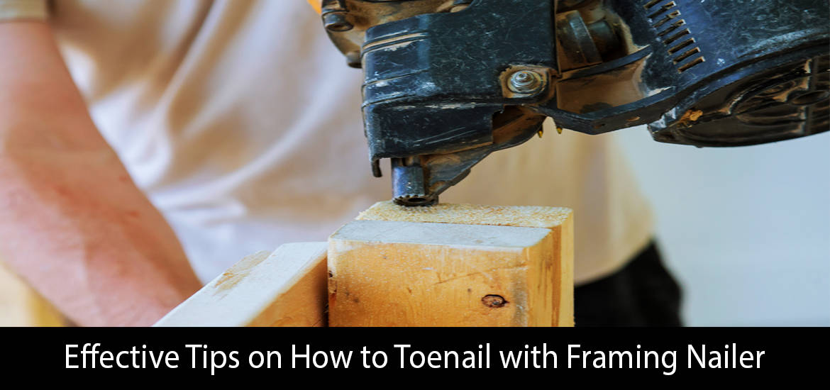 Effective Tips on How to Toenail with Framing Nailer